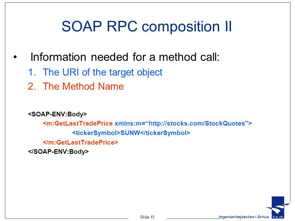Ingeniørhøjskolen i Århus Slide 15 SOAP RPC composition II Information needed for a method call: 1.The URI of the target object 2.The Method Name SUNW