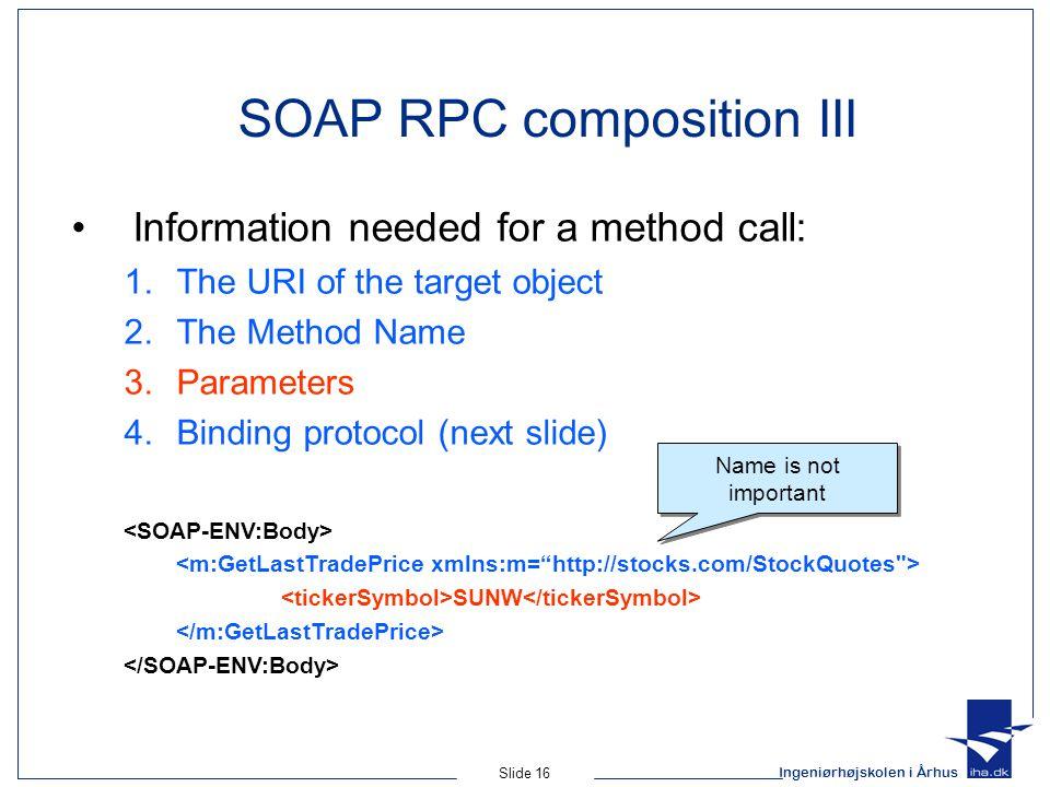 Ingeniørhøjskolen i Århus Slide 16 SOAP RPC composition III Information needed for a method call: 1.The URI of the target object 2.The Method Name 3.P