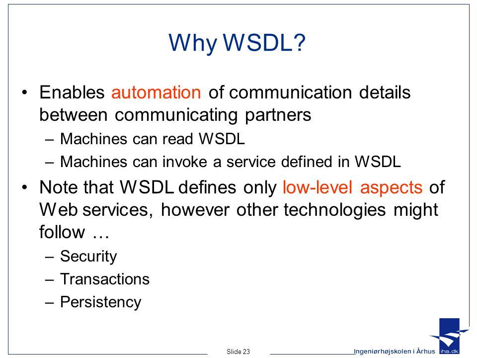 Ingeniørhøjskolen i Århus Slide 23 Why WSDL? Enables automation of communication details between communicating partners –Machines can read WSDL –Machi