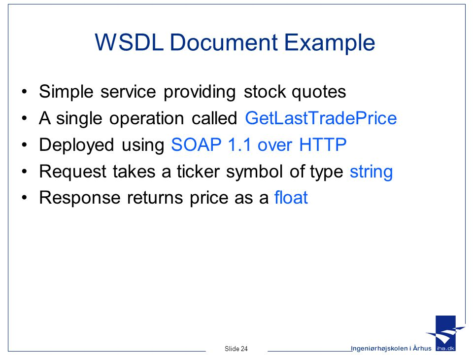 Ingeniørhøjskolen i Århus Slide 24 WSDL Document Example Simple service providing stock quotes A single operation called GetLastTradePrice Deployed us
