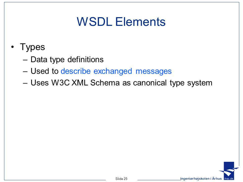 Ingeniørhøjskolen i Århus Slide 25 WSDL Elements Types –Data type definitions –Used to describe exchanged messages –Uses W3C XML Schema as canonical t