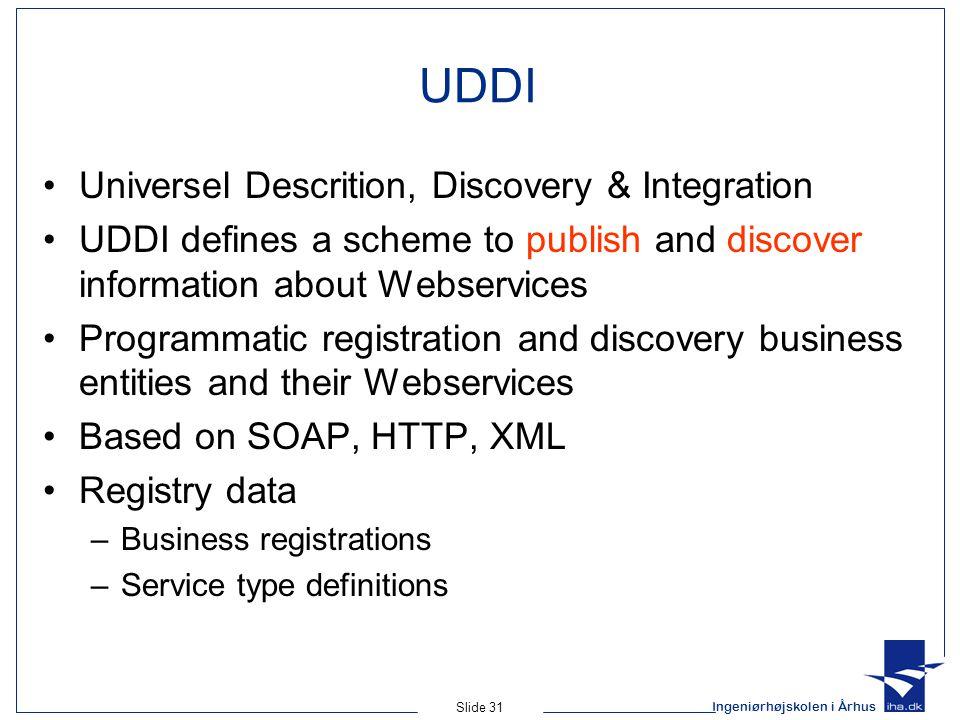 Ingeniørhøjskolen i Århus Slide 31 UDDI Universel Descrition, Discovery & Integration UDDI defines a scheme to publish and discover information about