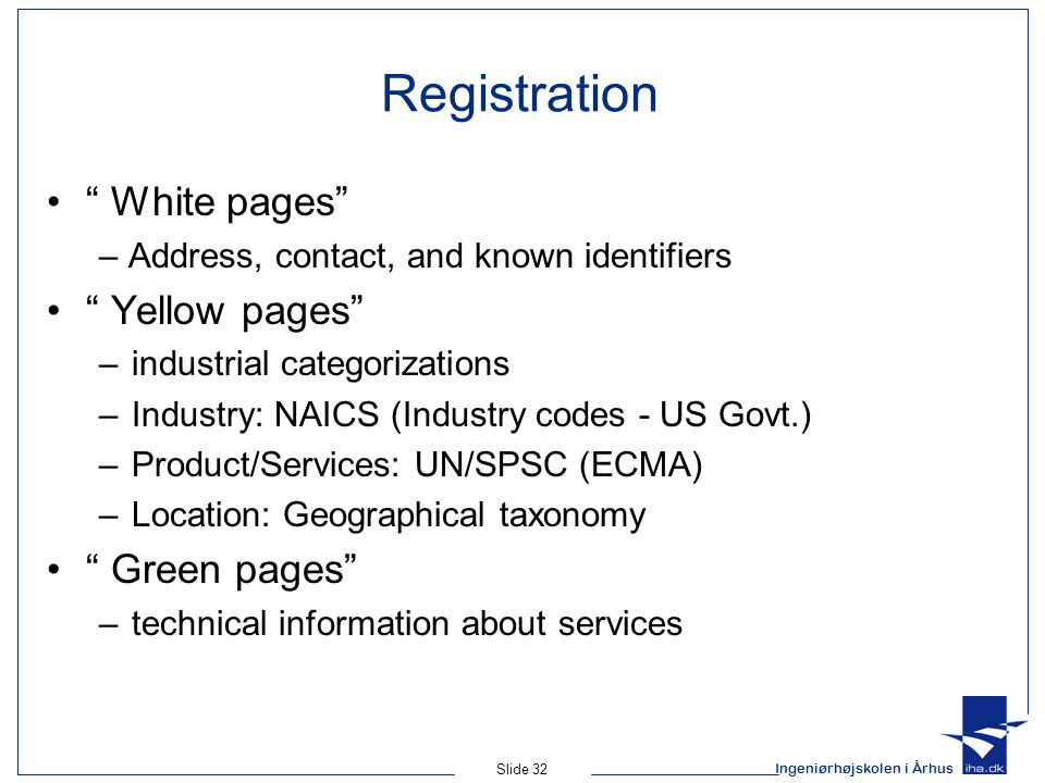 """Ingeniørhøjskolen i Århus Slide 32 Registration """" White pages"""" – Address, contact, and known identifiers """" Yellow pages"""" –industrial categorizations –"""