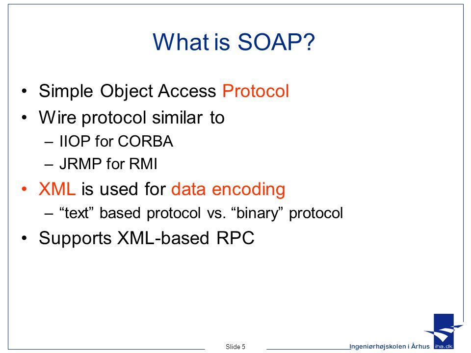 Ingeniørhøjskolen i Århus Slide 5 What is SOAP? Simple Object Access Protocol Wire protocol similar to –IIOP for CORBA –JRMP for RMI XML is used for d