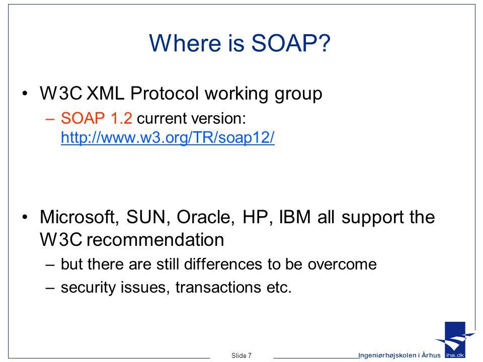 Ingeniørhøjskolen i Århus Slide 7 Where is SOAP? W3C XML Protocol working group –SOAP 1.2 current version: http://www.w3.org/TR/soap12/ http://www.w3.