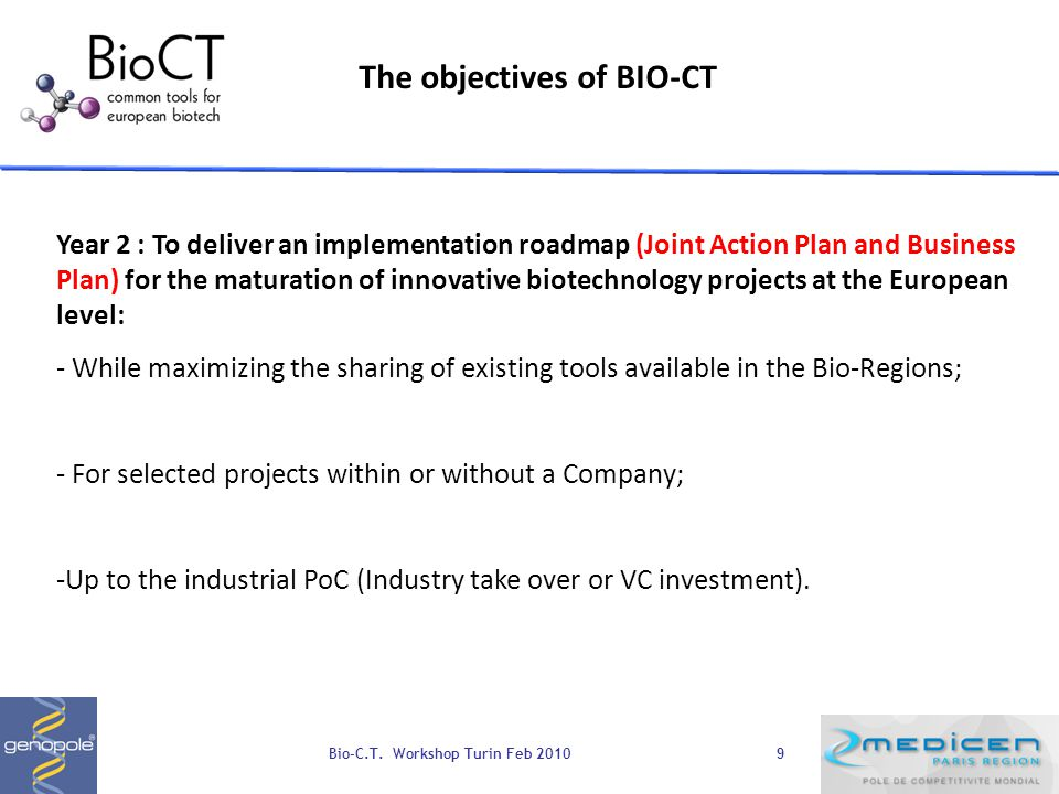 9 The objectives of BIO-CT Year 2 : To deliver an implementation roadmap (Joint Action Plan and Business Plan) for the maturation of innovative biotechnology projects at the European level: - While maximizing the sharing of existing tools available in the Bio-Regions; - For selected projects within or without a Company; -Up to the industrial PoC (Industry take over or VC investment).
