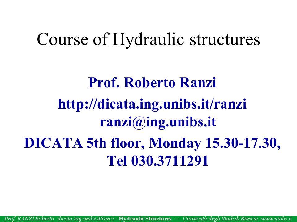 Prof. Roberto Ranzi http://dicata.ing.unibs.it/ranzi ranzi@ing.unibs.it DICATA 5th floor, Monday 15.30-17.30, Tel 030.3711291 Course of Hydraulic stru