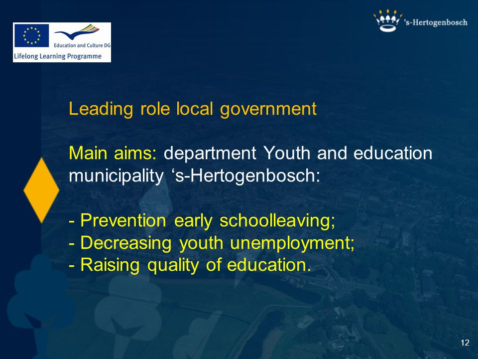 12 Leading role local government Main aims: department Youth and education municipality 's-Hertogenbosch: - Prevention early schoolleaving; - Decreasing youth unemployment; - Raising quality of education.