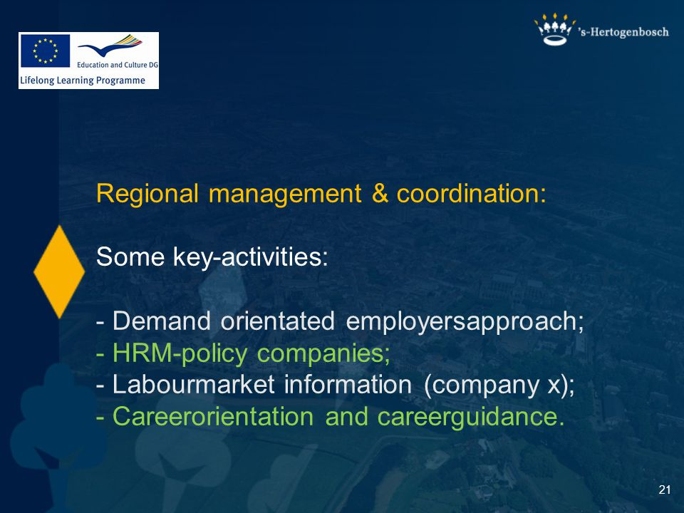 21 Regional management & coordination: Some key-activities: - Demand orientated employersapproach; - HRM-policy companies; - Labourmarket information (company x); - Careerorientation and careerguidance.