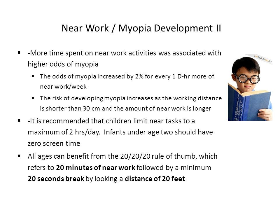 Near Work / Myopia Development II  -More time spent on near work activities was associated with higher odds of myopia  The odds of myopia increased by 2% for every 1 D-hr more of near work/week  The risk of developing myopia increases as the working distance is shorter than 30 cm and the amount of near work is longer  -It is recommended that children limit near tasks to a maximum of 2 hrs/day.