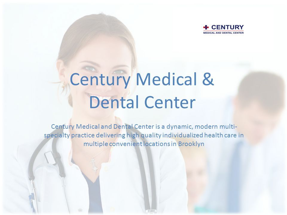 Century Medical & Dental Center Century Medical and Dental Center is a dynamic, modern multi- specialty practice delivering high quality individualized health care in multiple convenient locations in Brooklyn