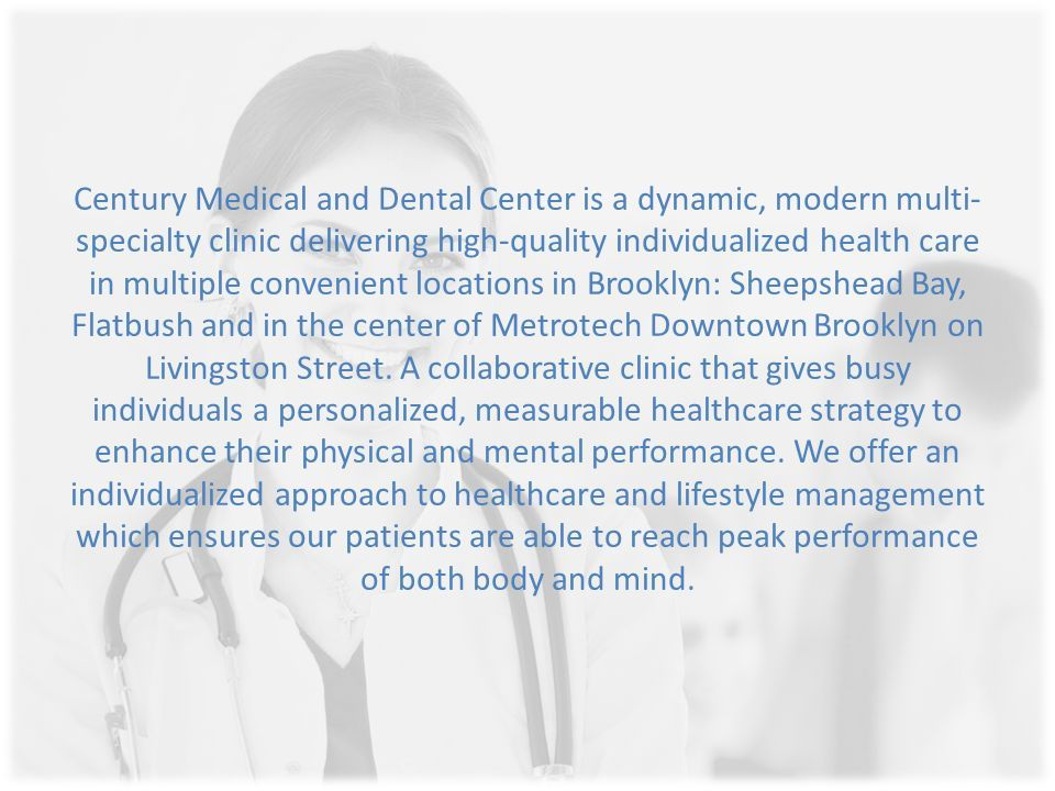 Century Medical and Dental Center is a dynamic, modern multi- specialty clinic delivering high-quality individualized health care in multiple convenient locations in Brooklyn: Sheepshead Bay, Flatbush and in the center of Metrotech Downtown Brooklyn on Livingston Street.