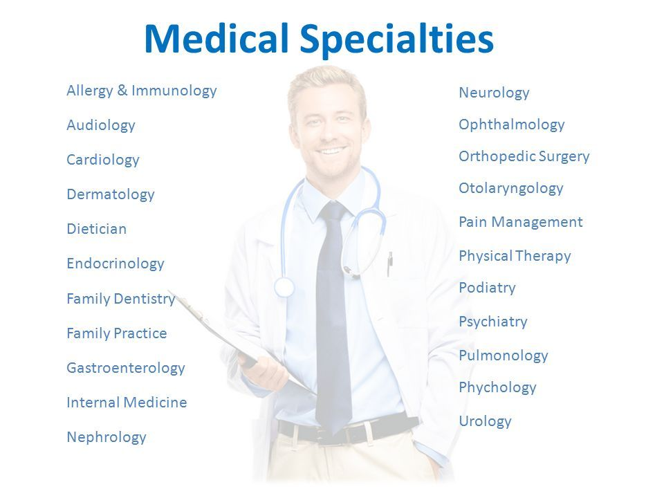 Medical Specialties Allergy & Immunology Audiology Cardiology Dermatology Dietician Endocrinology Family Dentistry Family Practice Gastroenterology Internal Medicine Nephrology Neurology Ophthalmology Orthopedic Surgery Otolaryngology Pain Management Physical Therapy Podiatry Psychiatry Pulmonology Phychology Urology