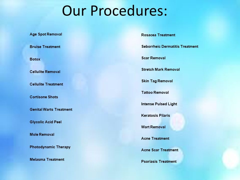 Our Procedures: Age Spot Removal Bruise Treatment Botox Cellulite Removal Cellulite Treatment Cortisone Shots Genital Warts Treatment Glycolic Acid Peel Mole Removal Photodynamic Therapy Melasma Treatment Rosacea Treatment Seborrheic Dermatitis Treatment Scar Removal Stretch Mark Removal Skin Tag Removal Tattoo Removal Intense Pulsed Light Keratosis Pilaris Wart Removal Acne Treatment Acne Scar Treatment Psoriasis Treatment