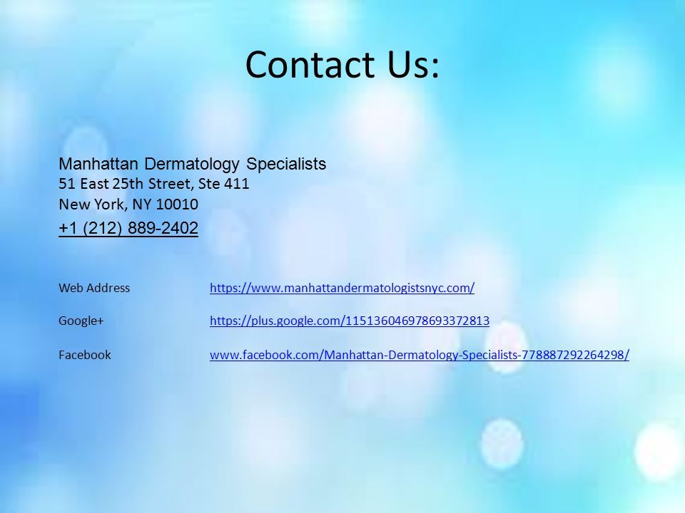Contact Us: Manhattan Dermatology Specialists 51 East 25th Street, Ste 411 New York, NY (212) Web Addresshttps://  Google+  Facebookwww.facebook.com/Manhattan-Dermatology-Specialists /