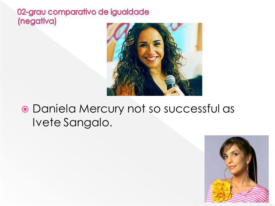  Daniela Mercury not so successful as Ivete Sangalo.