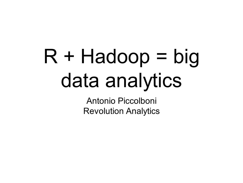 R + Hadoop = big data analytics Antonio Piccolboni Revolution Analytics