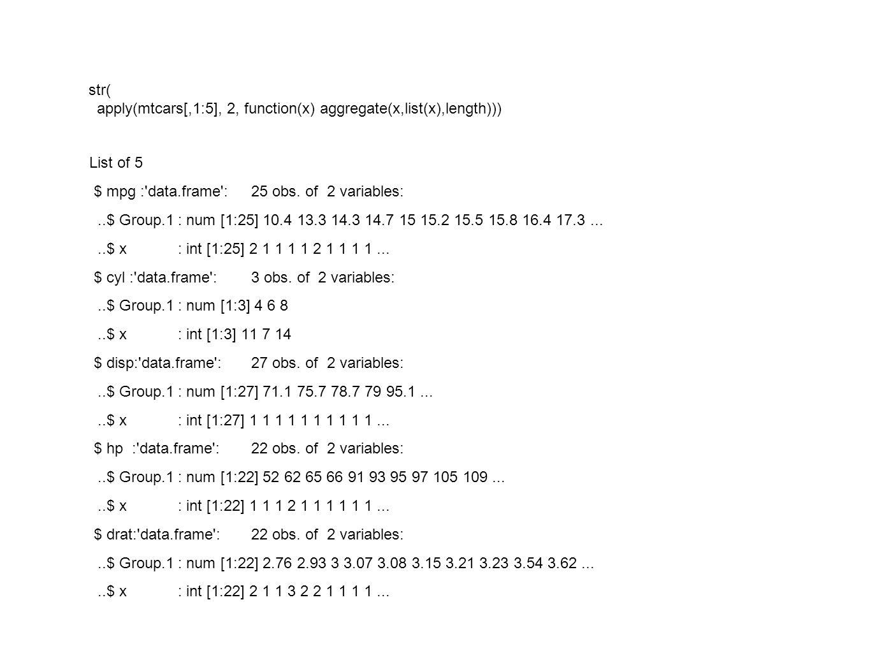 str( apply(mtcars[,1:5], 2, function(x) aggregate(x,list(x),length))) List of 5 $ mpg :'data.frame':25 obs. of 2 variables:..$ Group.1: num [1:25] 10.