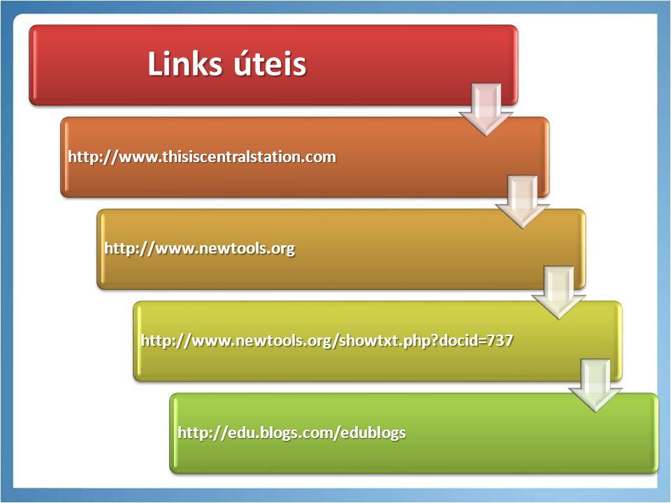 Links úteis http://www.thisiscentralstation.com http://www.newtools.org http://www.newtools.org/showtxt.php?docid=737 http://edu.blogs.com/edublogs