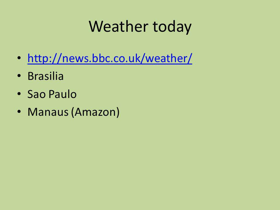 Weather today http://news.bbc.co.uk/weather/ Brasilia Sao Paulo Manaus (Amazon)
