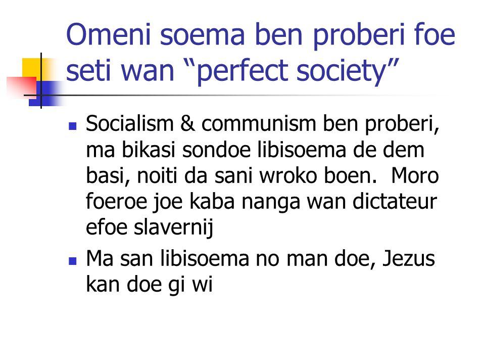 Omeni soema ben proberi foe seti wan perfect society Socialism & communism ben proberi, ma bikasi sondoe libisoema de dem basi, noiti da sani wroko boen.