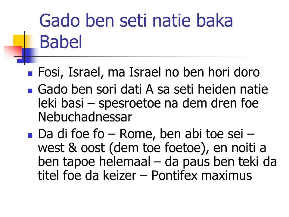 Gado ben seti natie baka Babel Fosi, Israel, ma Israel no ben hori doro Gado ben sori dati A sa seti heiden natie leki basi – spesroetoe na dem dren foe Nebuchadnessar Da di foe fo – Rome, ben abi toe sei – west & oost (dem toe foetoe), en noiti a ben tapoe helemaal – da paus ben teki da titel foe da keizer – Pontifex maximus