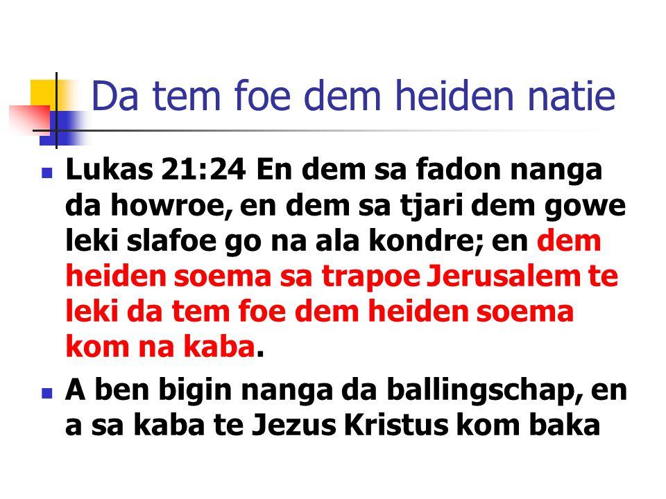 Da tem foe dem heiden natie Lukas 21:24 En dem sa fadon nanga da howroe, en dem sa tjari dem gowe leki slafoe go na ala kondre; en dem heiden soema sa trapoe Jerusalem te leki da tem foe dem heiden soema kom na kaba.
