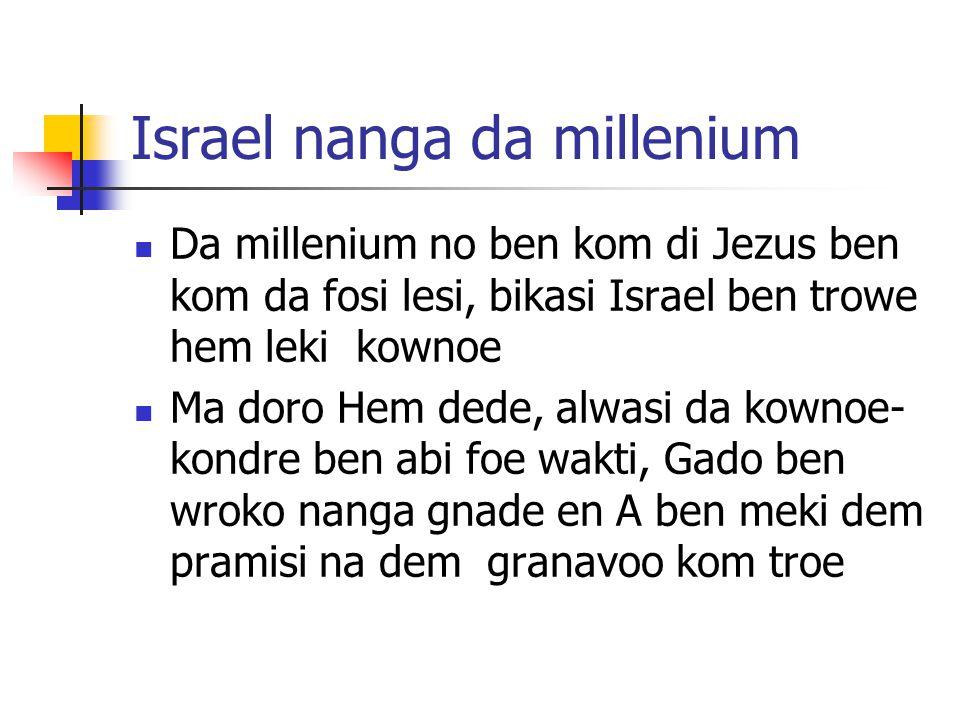 Israel nanga da millenium Da millenium no ben kom di Jezus ben kom da fosi lesi, bikasi Israel ben trowe hem leki kownoe Ma doro Hem dede, alwasi da kownoe- kondre ben abi foe wakti, Gado ben wroko nanga gnade en A ben meki dem pramisi na dem granavoo kom troe