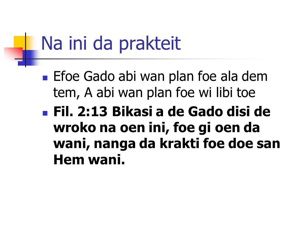 Na ini da prakteit Efoe Gado abi wan plan foe ala dem tem, A abi wan plan foe wi libi toe Fil.