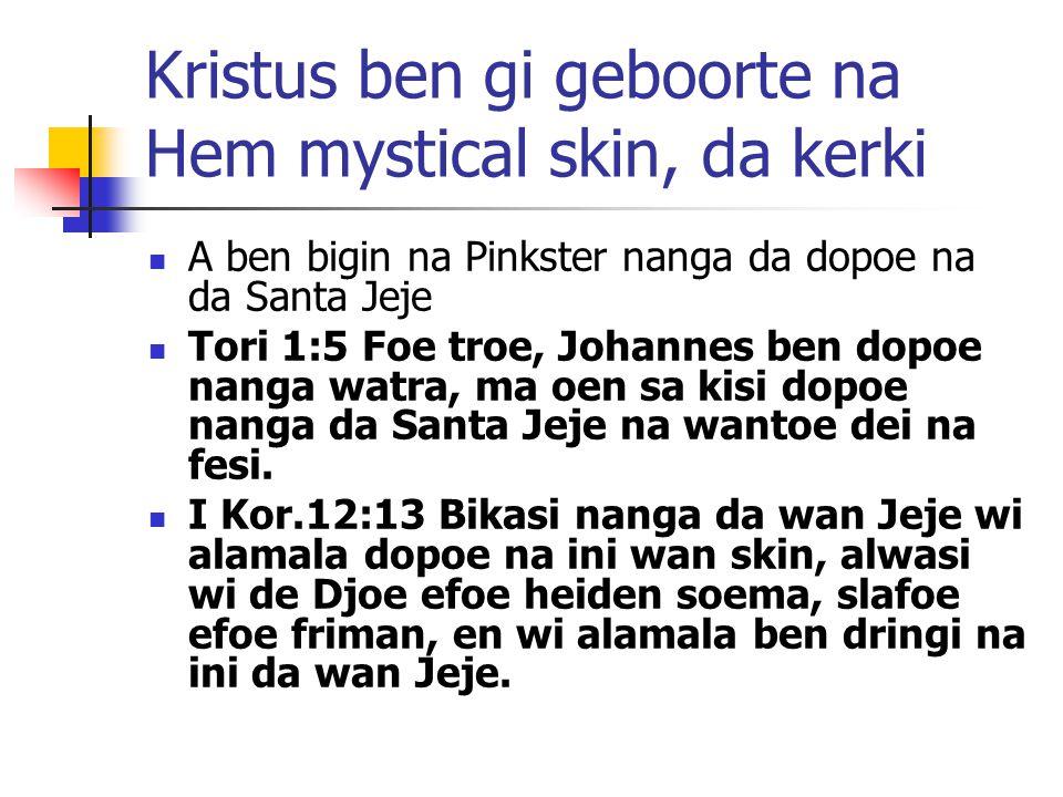 Kristus ben gi geboorte na Hem mystical skin, da kerki A ben bigin na Pinkster nanga da dopoe na da Santa Jeje Tori 1:5 Foe troe, Johannes ben dopoe nanga watra, ma oen sa kisi dopoe nanga da Santa Jeje na wantoe dei na fesi.