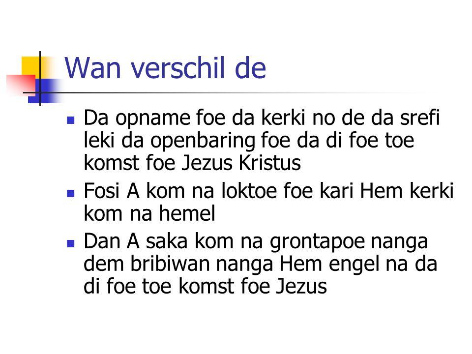 Wan verschil de Da opname foe da kerki no de da srefi leki da openbaring foe da di foe toe komst foe Jezus Kristus Fosi A kom na loktoe foe kari Hem kerki kom na hemel Dan A saka kom na grontapoe nanga dem bribiwan nanga Hem engel na da di foe toe komst foe Jezus