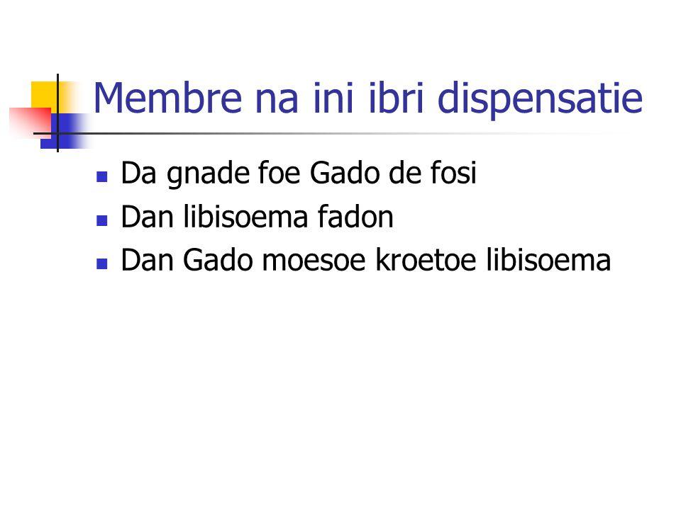 Membre na ini ibri dispensatie Da gnade foe Gado de fosi Dan libisoema fadon Dan Gado moesoe kroetoe libisoema