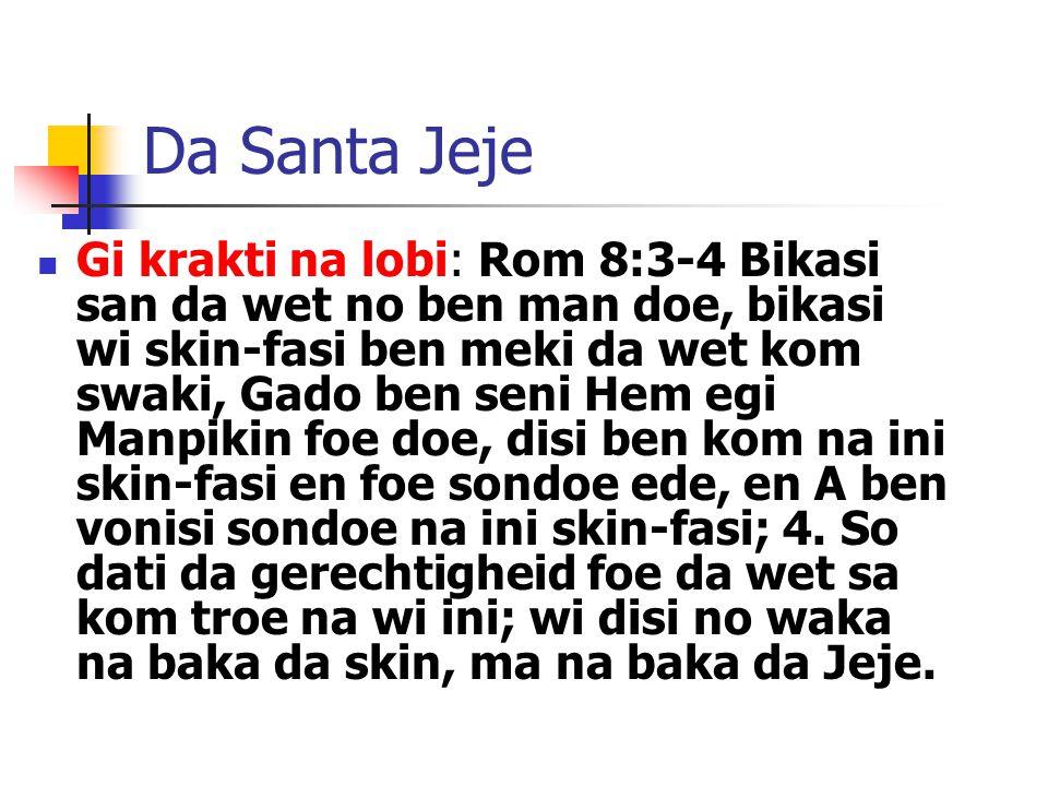 Da Santa Jeje Gi krakti na lobi: Rom 8:3-4 Bikasi san da wet no ben man doe, bikasi wi skin-fasi ben meki da wet kom swaki, Gado ben seni Hem egi Manpikin foe doe, disi ben kom na ini skin-fasi en foe sondoe ede, en A ben vonisi sondoe na ini skin-fasi; 4.