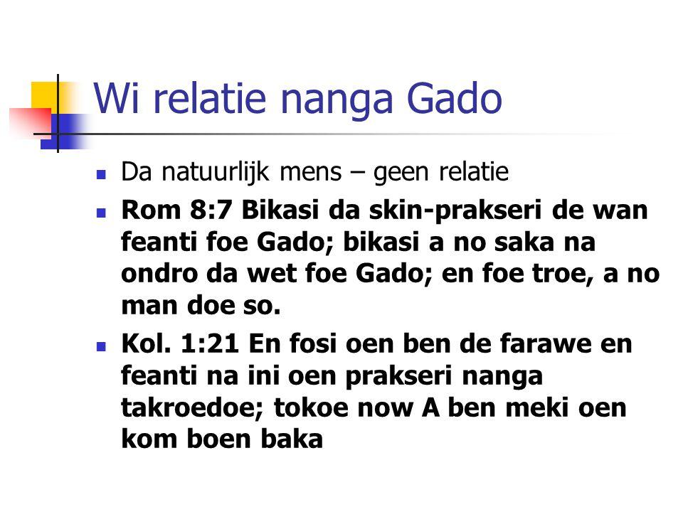 Wi relatie nanga Gado Da natuurlijk mens – geen relatie Rom 8:7 Bikasi da skin-prakseri de wan feanti foe Gado; bikasi a no saka na ondro da wet foe Gado; en foe troe, a no man doe so.