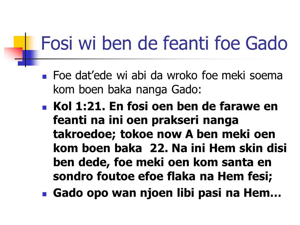 Fosi wi ben de feanti foe Gado Foe dat'ede wi abi da wroko foe meki soema kom boen baka nanga Gado: Kol 1:21.