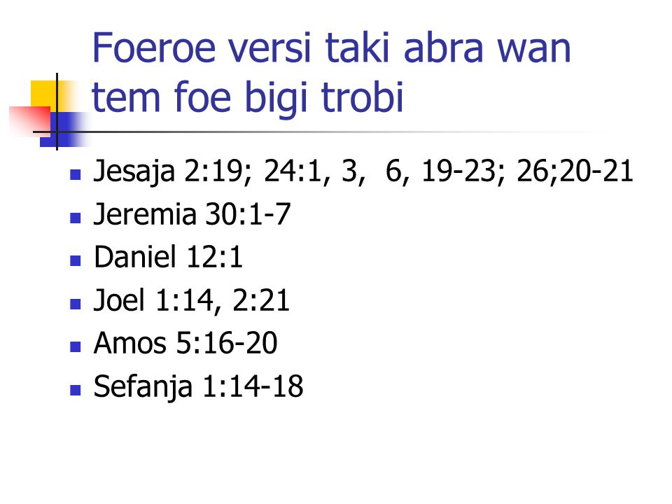 Foeroe versi taki abra wan tem foe bigi trobi Jesaja 2:19; 24:1, 3, 6, 19-23; 26;20-21 Jeremia 30:1-7 Daniel 12:1 Joel 1:14, 2:21 Amos 5:16-20 Sefanja 1:14-18