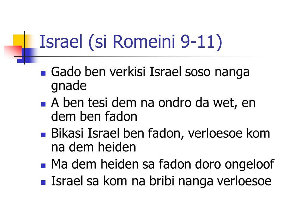 Israel (si Romeini 9-11) Gado ben verkisi Israel soso nanga gnade A ben tesi dem na ondro da wet, en dem ben fadon Bikasi Israel ben fadon, verloesoe kom na dem heiden Ma dem heiden sa fadon doro ongeloof Israel sa kom na bribi nanga verloesoe