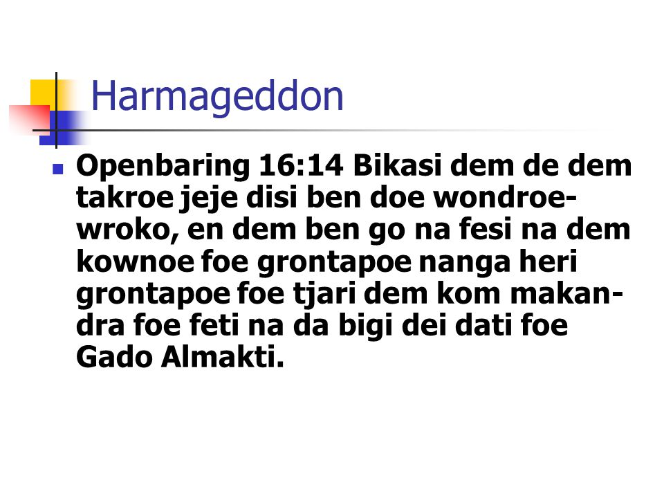 Harmageddon Openbaring 16:14 Bikasi dem de dem takroe jeje disi ben doe wondroe- wroko, en dem ben go na fesi na dem kownoe foe grontapoe nanga heri grontapoe foe tjari dem kom makan- dra foe feti na da bigi dei dati foe Gado Almakti.