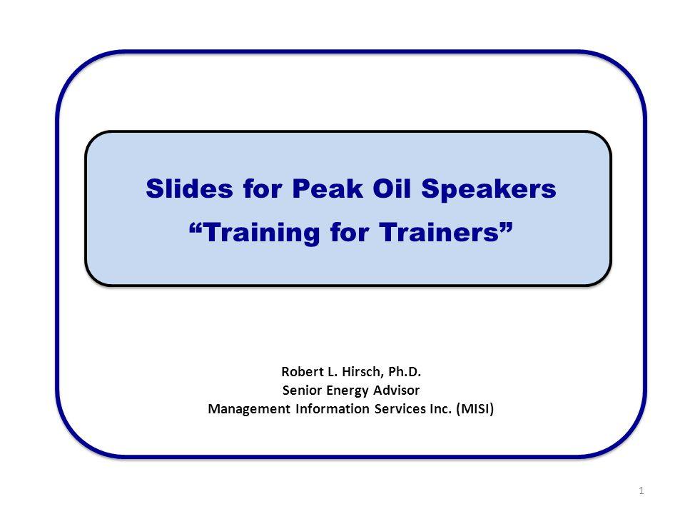 "Slides for Peak Oil Speakers ""Training for Trainers"" Robert L. Hirsch, Ph.D. Senior Energy Advisor Management Information Services Inc. (MISI) 1"