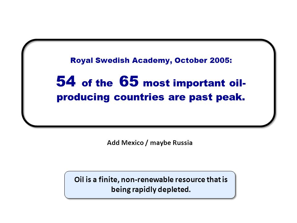 Royal Swedish Academy, October 2005: 54 of the 65 most important oil- producing countries are past peak. Add Mexico / maybe Russia Oil is a finite, no