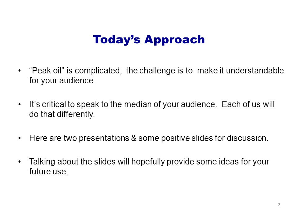Today's Approach Peak oil is complicated; the challenge is to make it understandable for your audience.