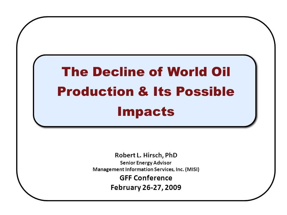 The Decline of World Oil Production & Its Possible Impacts Robert L. Hirsch, PhD Senior Energy Advisor Management Information Services, Inc. (MISI) GF