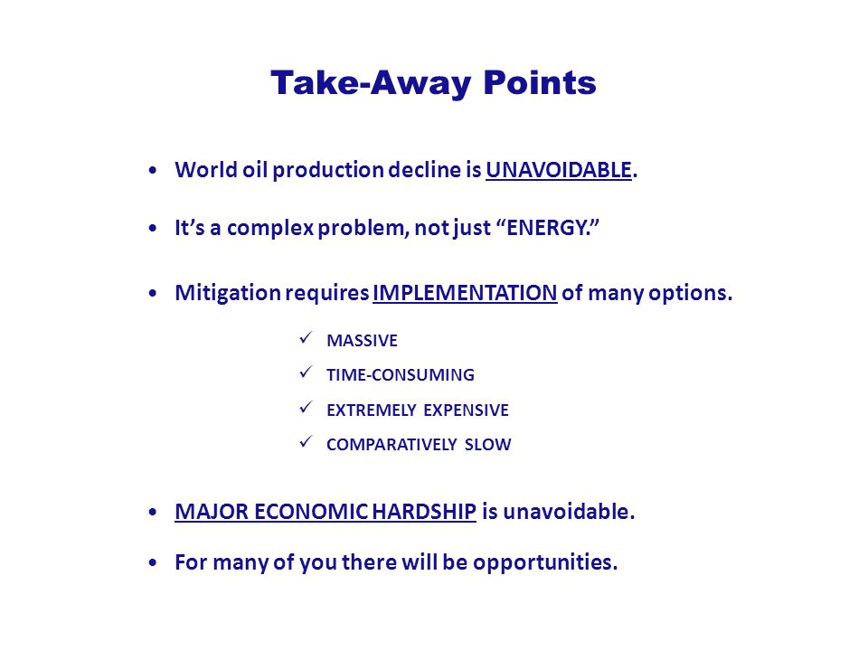 """Take-Away Points World oil production decline is UNAVOIDABLE. MAJOR ECONOMIC HARDSHIP is unavoidable. It's a complex problem, not just """"ENERGY."""" Mitig"""
