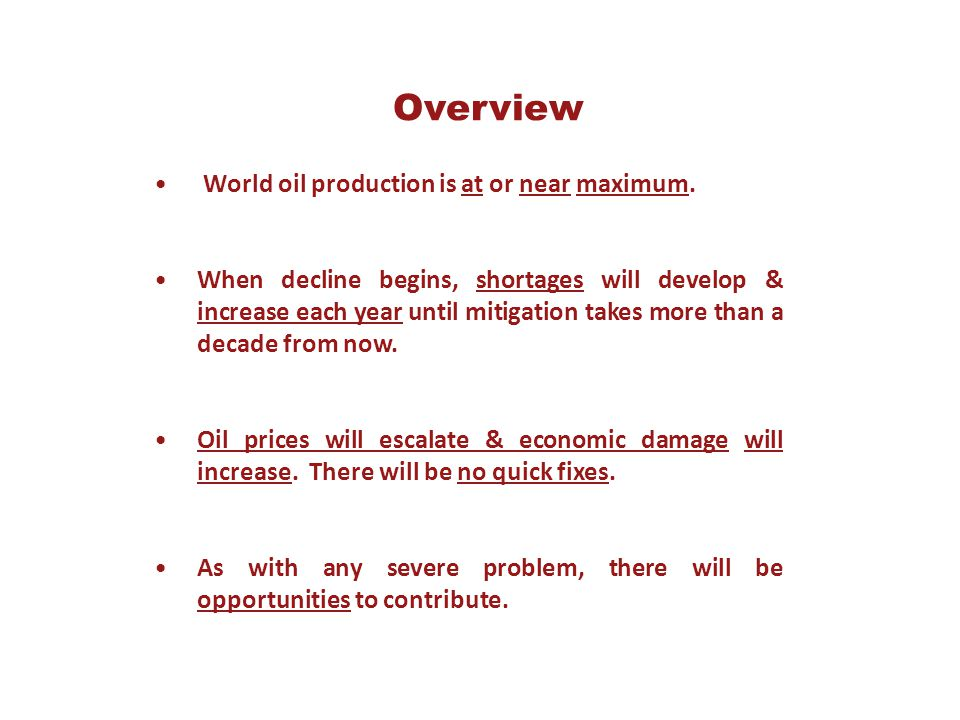 Overview World oil production is at or near maximum. When decline begins, shortages will develop & increase each year until mitigation takes more than