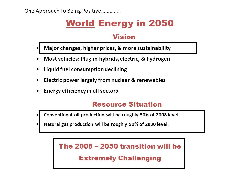 World Energy in 2050 Vision Major changes, higher prices, & more sustainability Most vehicles: Plug-in hybrids, electric, & hydrogen Liquid fuel consumption declining Electric power largely from nuclear & renewables Energy efficiency in all sectors Resource Situation Conventional oil production will be roughly 50% of 2008 level.