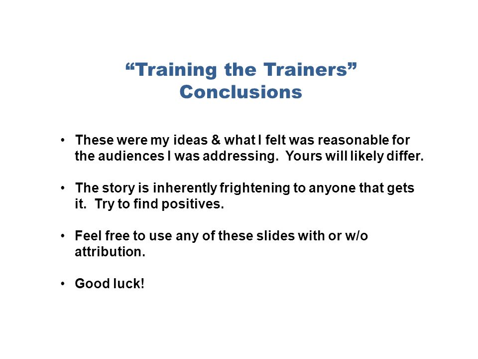 Training the Trainers Conclusions These were my ideas & what I felt was reasonable for the audiences I was addressing.