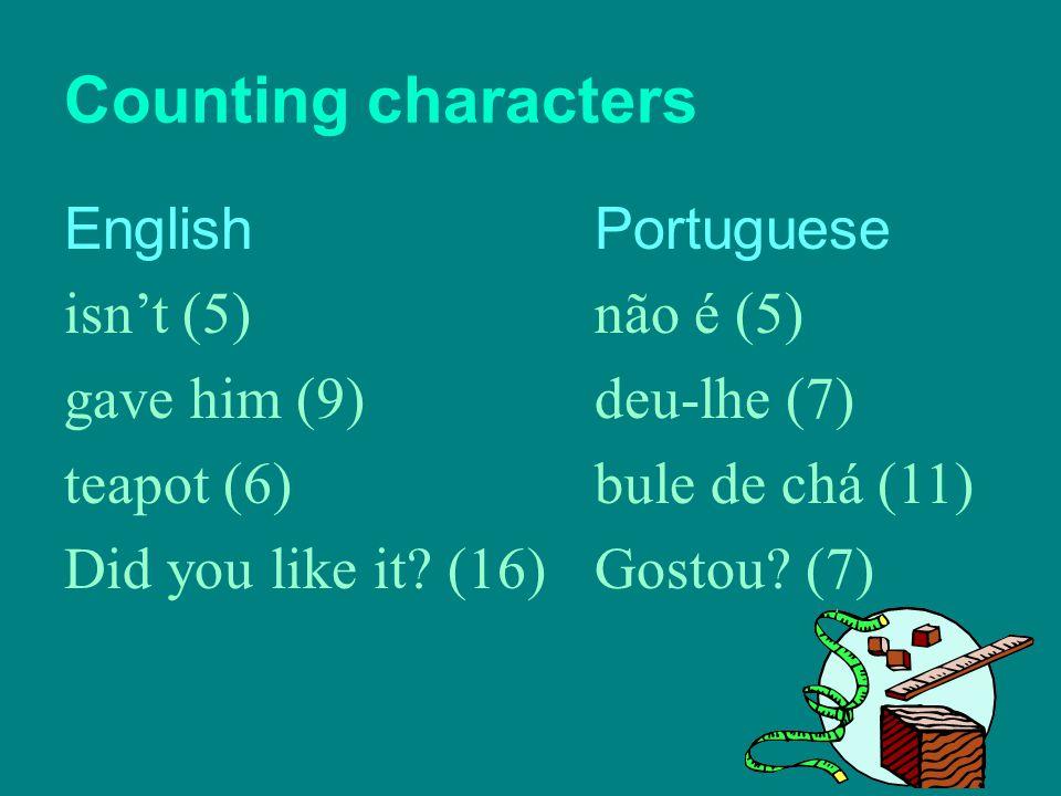 Counting characters EnglishPortuguese isn't (5) não é (5) gave him (9) deu-lhe (7) teapot (6) bule de chá (11) Did you like it? (16)Gostou? (7)