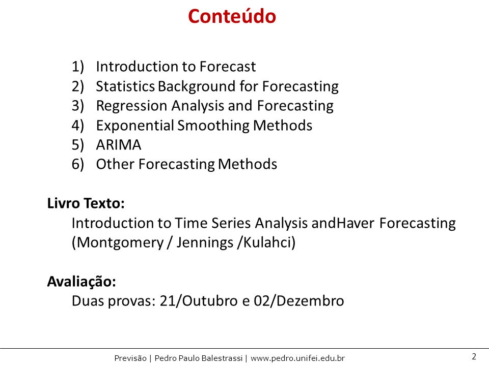 2 Previsão | Pedro Paulo Balestrassi | www.pedro.unifei.edu.br 1)Introduction to Forecast 2)Statistics Background for Forecasting 3)Regression Analysis and Forecasting 4)Exponential Smoothing Methods 5)ARIMA 6)Other Forecasting Methods Livro Texto: Introduction to Time Series Analysis andHaver Forecasting (Montgomery / Jennings /Kulahci) Avaliação: Duas provas: 21/Outubro e 02/Dezembro Conteúdo