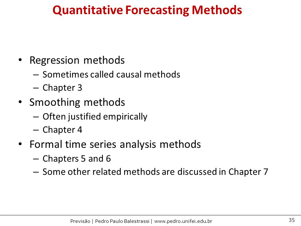 35 Previsão | Pedro Paulo Balestrassi | www.pedro.unifei.edu.br Quantitative Forecasting Methods Regression methods – Sometimes called causal methods – Chapter 3 Smoothing methods – Often justified empirically – Chapter 4 Formal time series analysis methods – Chapters 5 and 6 – Some other related methods are discussed in Chapter 7