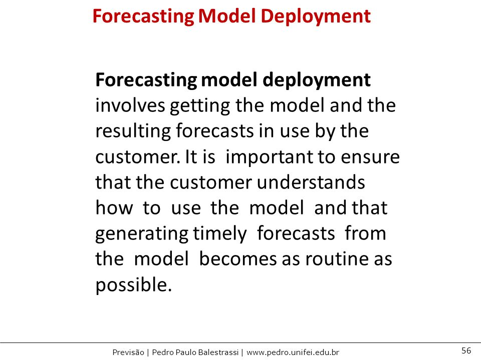 56 Previsão | Pedro Paulo Balestrassi | www.pedro.unifei.edu.br Forecasting model deployment involves getting the model and the resulting forecasts in use by the customer.